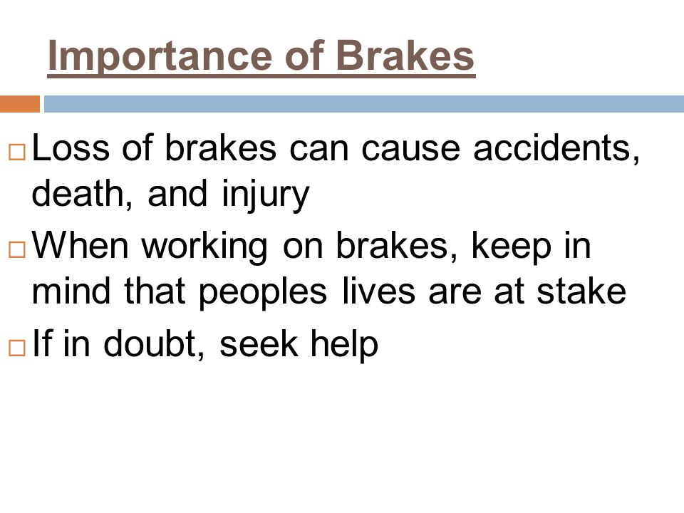 Importance of Brakes Loss of brakes can cause accidents, death, and injury. When working on brakes, keep in mind that peoples lives are at stake.