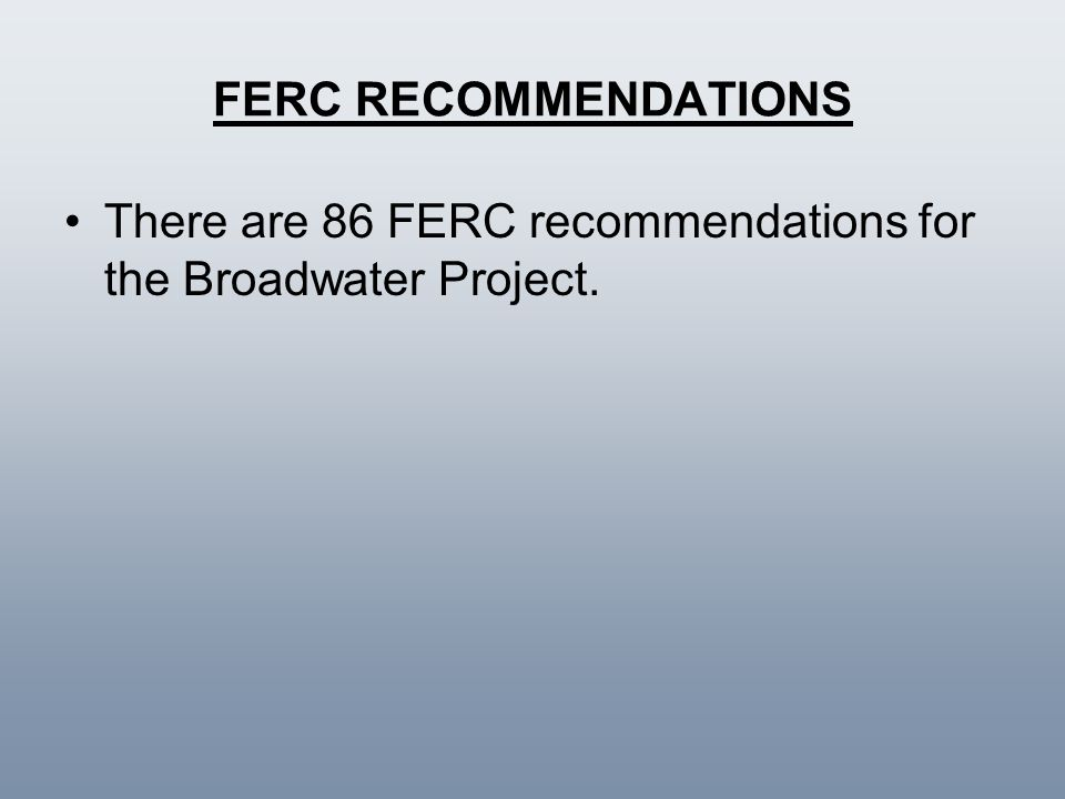 FERC RECOMMENDATIONS There are 86 FERC recommendations for the Broadwater Project.