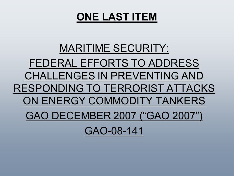 ONE LAST ITEM MARITIME SECURITY: FEDERAL EFFORTS TO ADDRESS CHALLENGES IN PREVENTING AND RESPONDING TO TERRORIST ATTACKS ON ENERGY COMMODITY TANKERS.