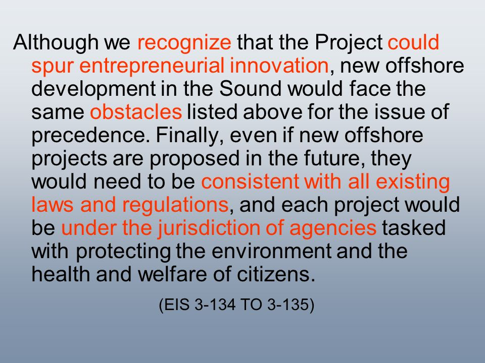 Although we recognize that the Project could spur entrepreneurial innovation, new offshore development in the Sound would face the same obstacles listed above for the issue of precedence. Finally, even if new offshore projects are proposed in the future, they would need to be consistent with all existing laws and regulations, and each project would be under the jurisdiction of agencies tasked with protecting the environment and the health and welfare of citizens.