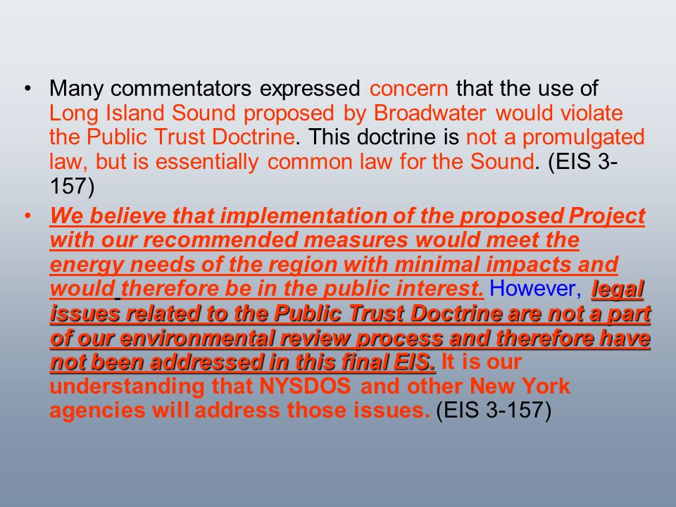 Many commentators expressed concern that the use of Long Island Sound proposed by Broadwater would violate the Public Trust Doctrine. This doctrine is not a promulgated law, but is essentially common law for the Sound. (EIS 3-157)