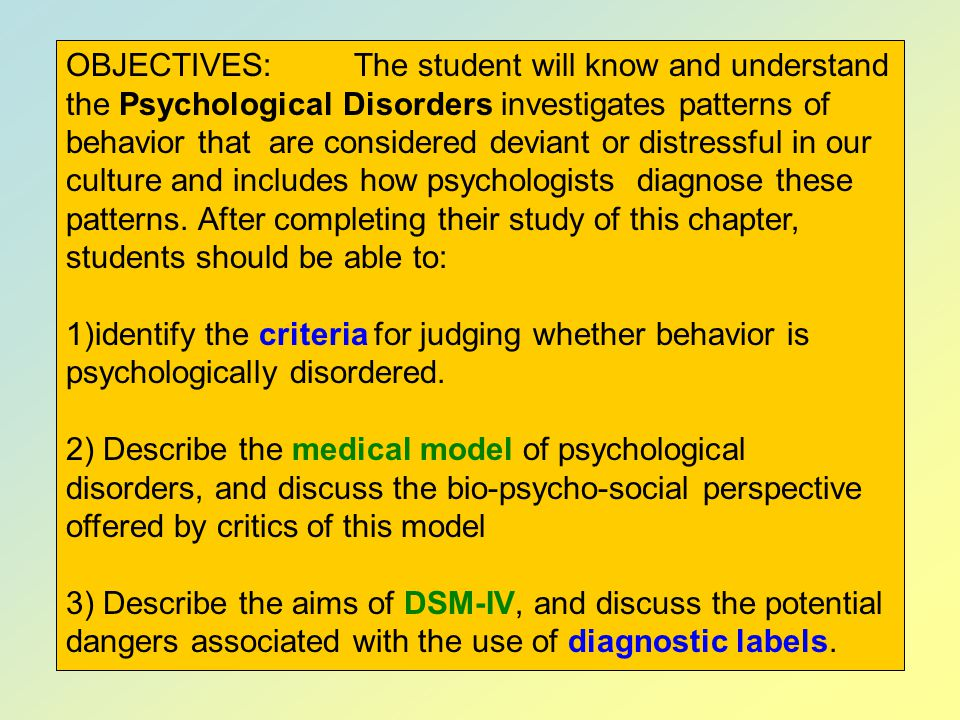 OBJECTIVES: The student will know and understand the Psychological Disorders investigates patterns of behavior that are considered deviant or distressful in our culture and includes how psychologists diagnose these patterns. After completing their study of this chapter, students should be able to: