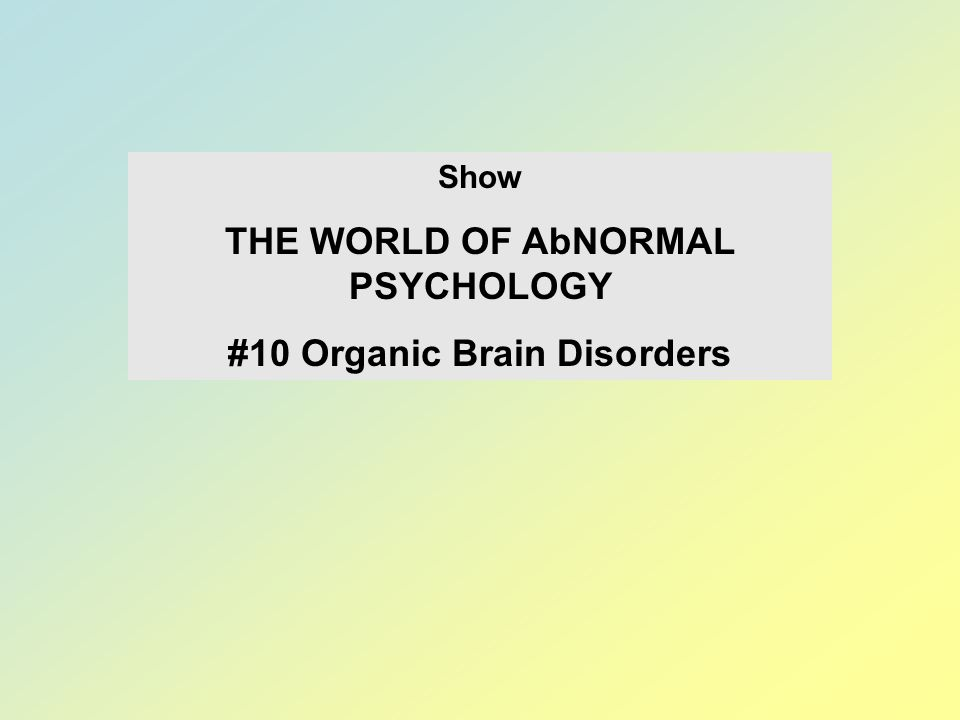 THE WORLD OF AbNORMAL PSYCHOLOGY #10 Organic Brain Disorders