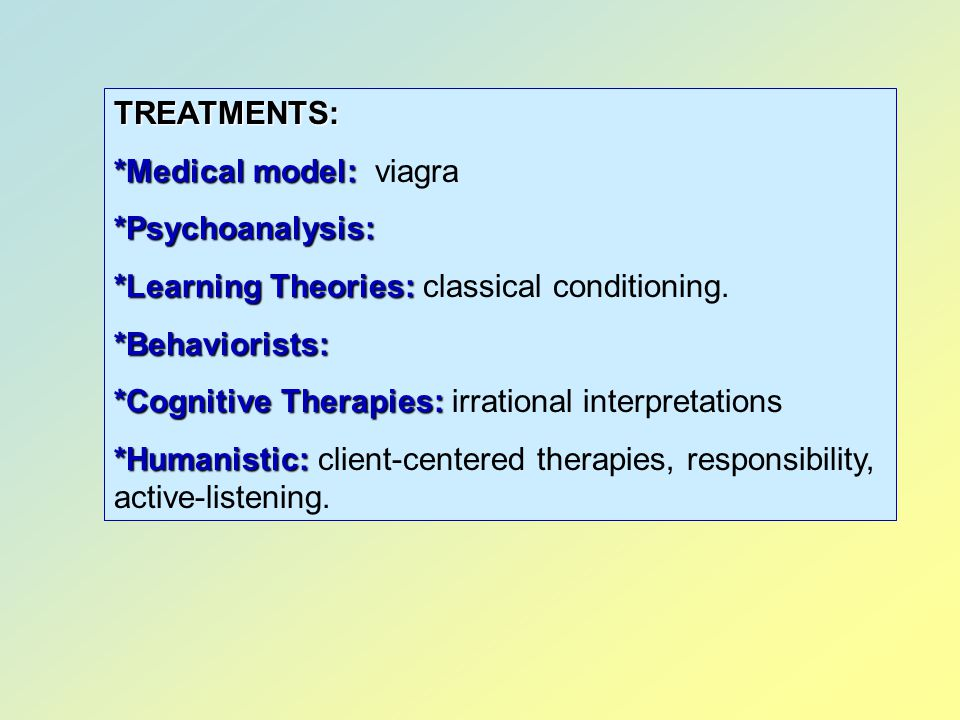 TREATMENTS: *Medical model: viagra. *Psychoanalysis: *Learning Theories: classical conditioning.