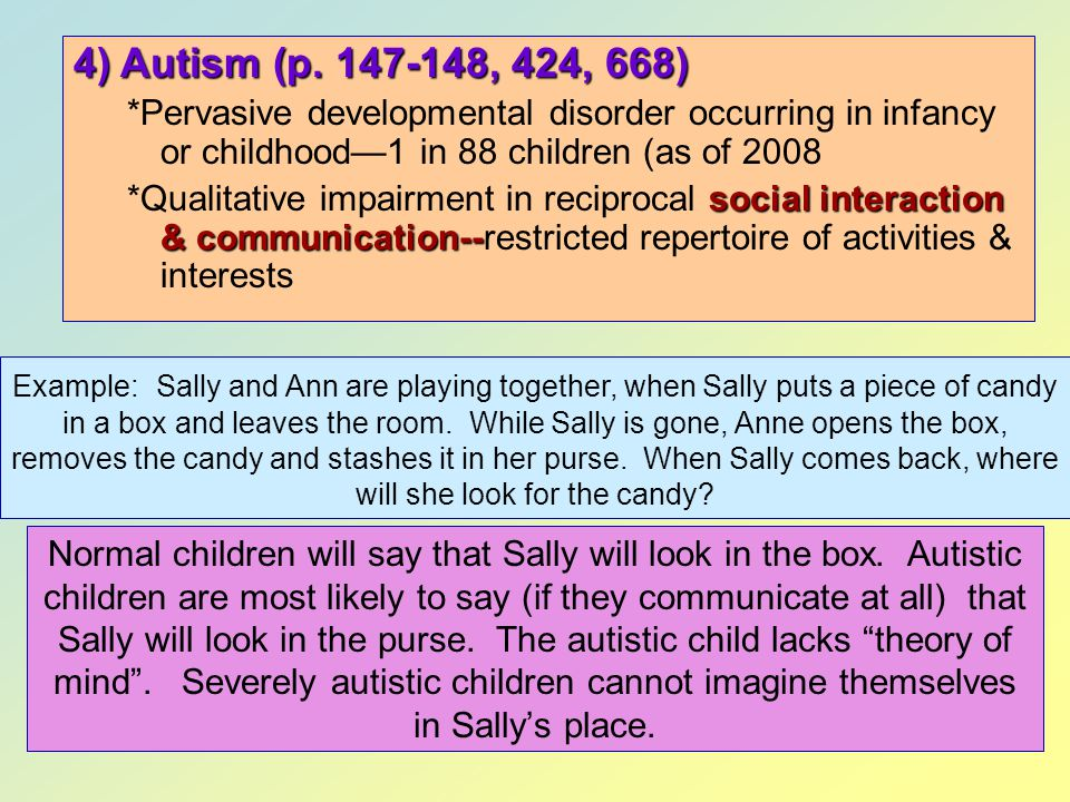 4) Autism (p. 147-148, 424, 668) *Pervasive developmental disorder occurring in infancy or childhood—1 in 88 children (as of 2008.