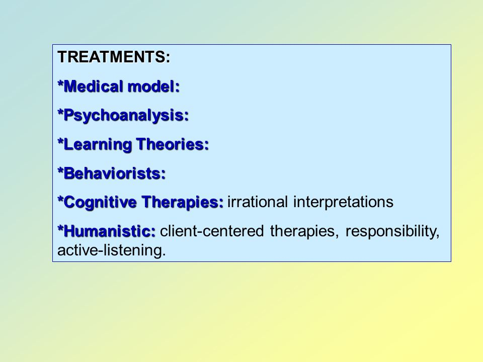 TREATMENTS: *Medical model: *Psychoanalysis: *Learning Theories: *Behaviorists: *Cognitive Therapies: irrational interpretations.