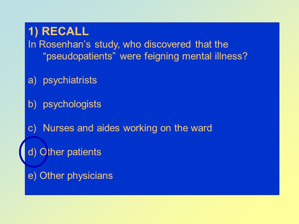 1) RECALL In Rosenhan's study, who discovered that the pseudopatients were feigning mental illness