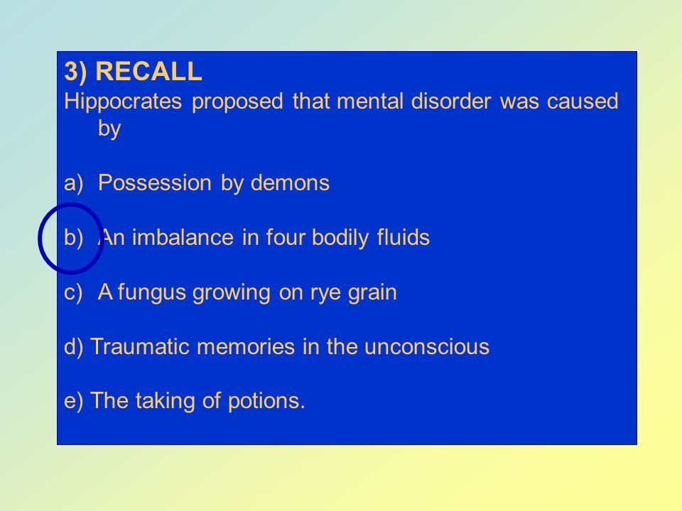 3) RECALL Hippocrates proposed that mental disorder was caused by
