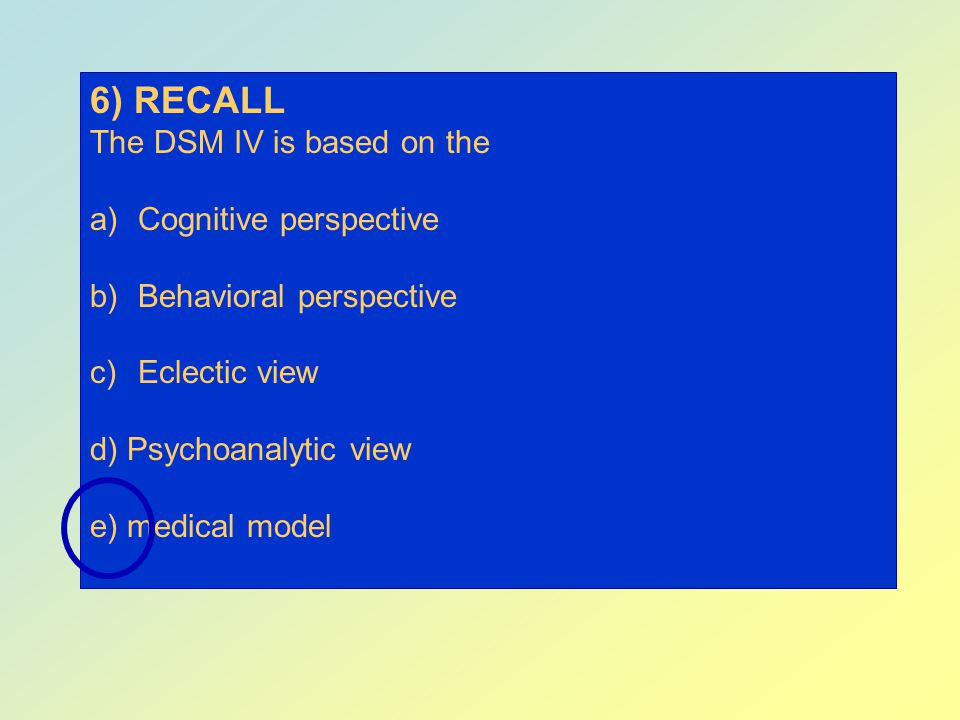 6) RECALL The DSM IV is based on the Cognitive perspective