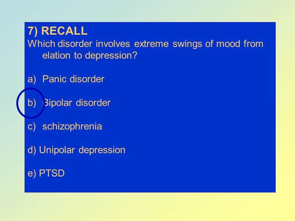 7) RECALL Which disorder involves extreme swings of mood from elation to depression Panic disorder.
