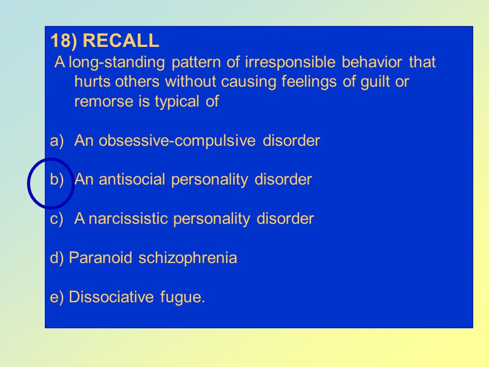 18) RECALL A long-standing pattern of irresponsible behavior that hurts others without causing feelings of guilt or remorse is typical of.