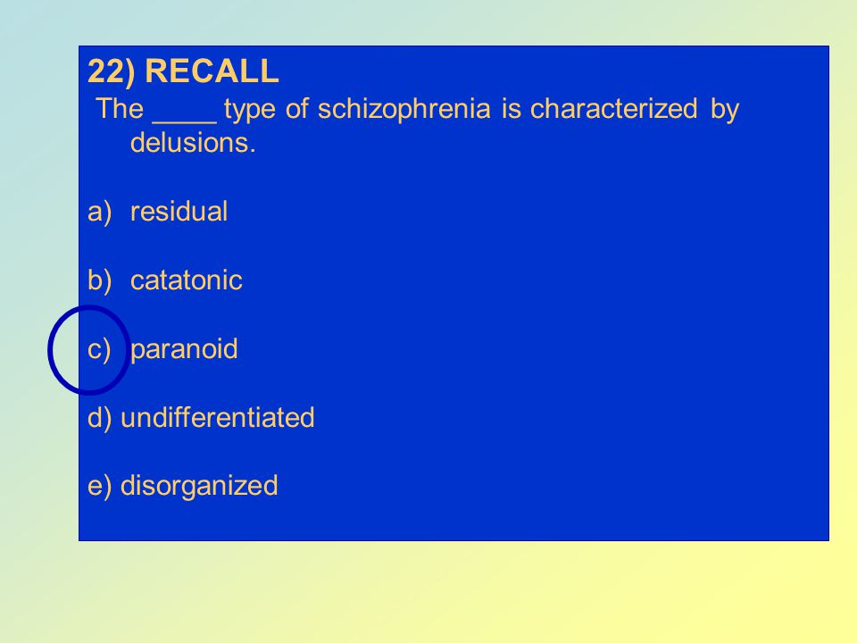 22) RECALL The ____ type of schizophrenia is characterized by delusions. residual. catatonic. paranoid.