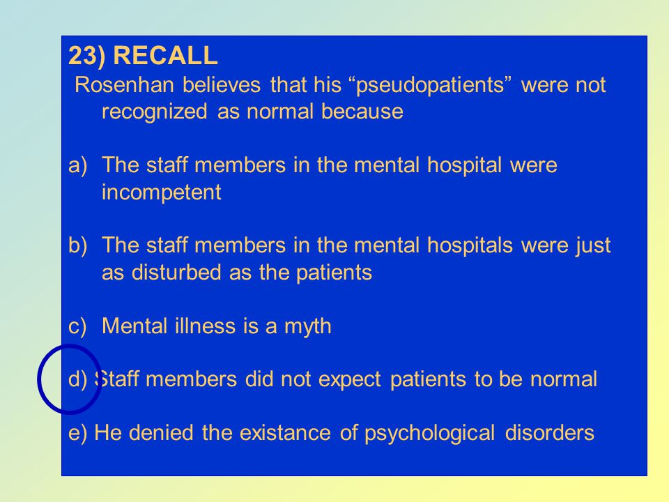23) RECALL Rosenhan believes that his pseudopatients were not recognized as normal because.