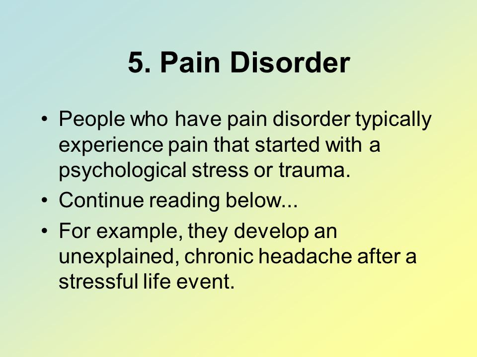 5. Pain Disorder People who have pain disorder typically experience pain that started with a psychological stress or trauma.