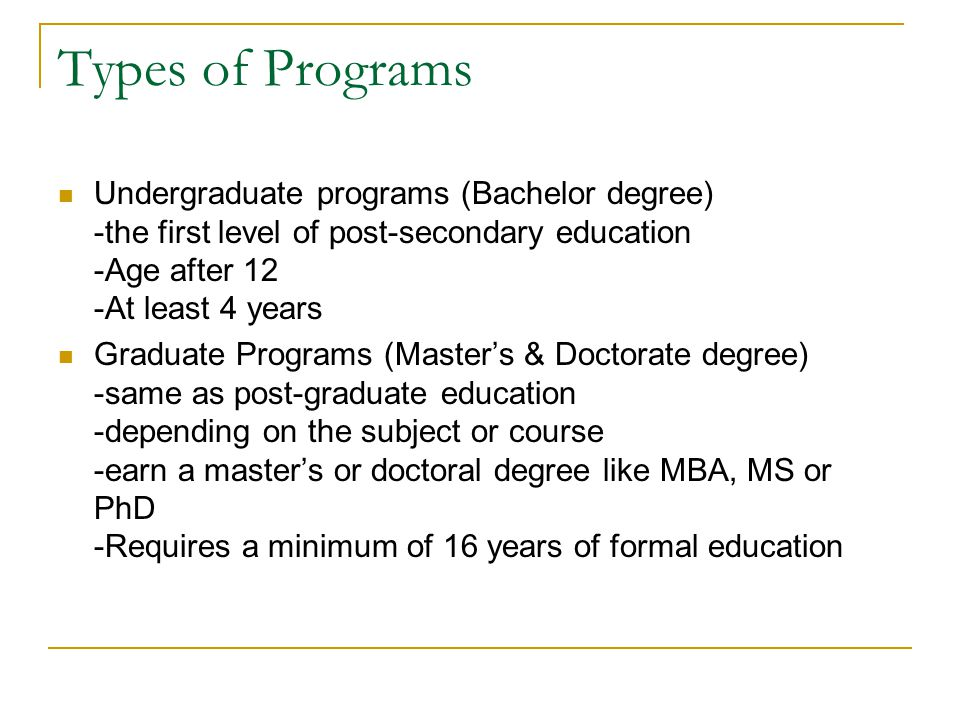 Types of Programs Undergraduate programs (Bachelor degree) -the first level of post-secondary education -Age after 12 -At least 4 years.