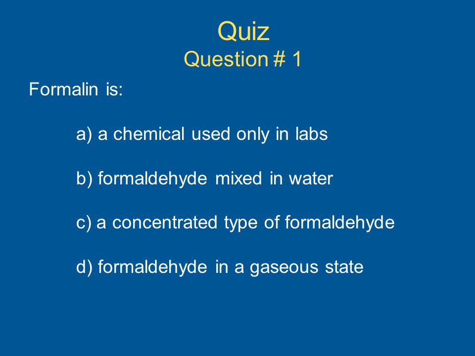 Quiz Question # 1 Formalin is: a) a chemical used only in labs