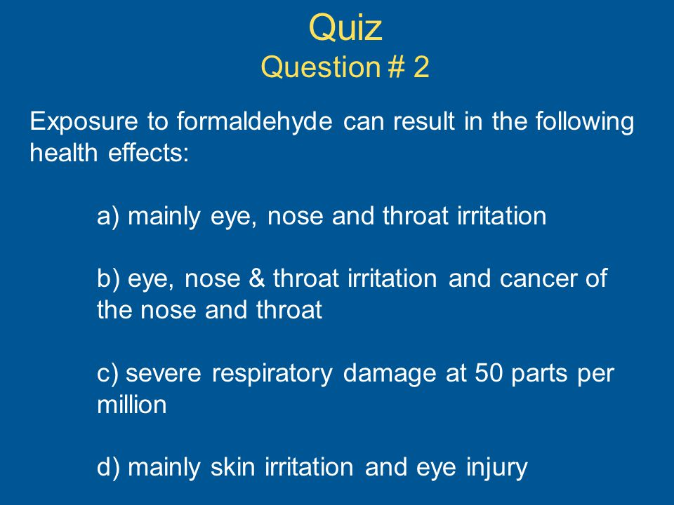 Quiz Question # 2. Exposure to formaldehyde can result in the following health effects: a) mainly eye, nose and throat irritation.