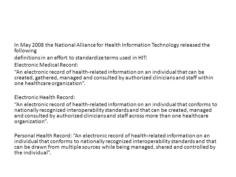 In May 2008 the National Alliance for Health Information Technology released the following definitions in an effort to standardize terms used in HIT: Electronic Medical Record: An electronic record of health-related information on an individual that can be created, gathered, managed and consulted by authorized clinicians and staff within one healthcare organization .