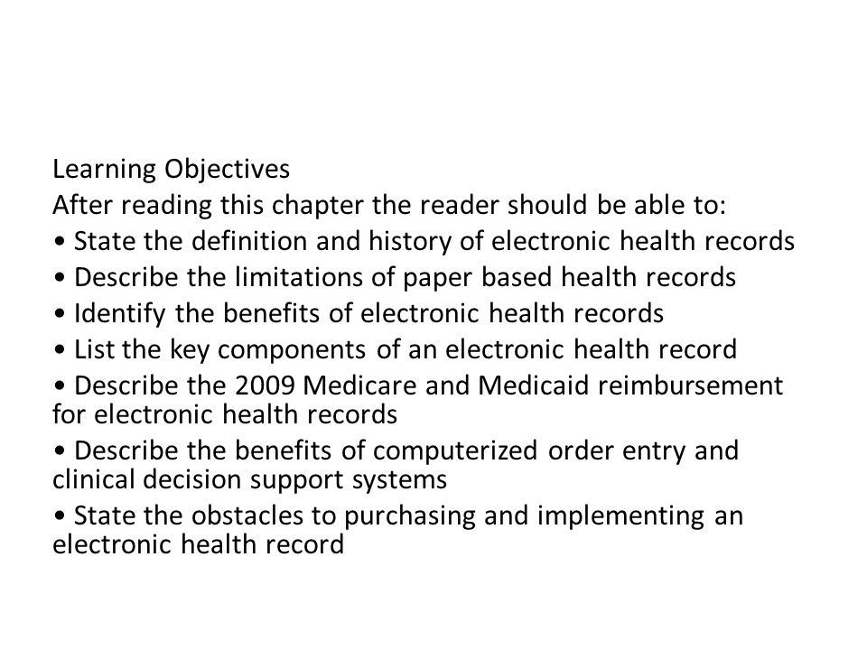 Learning Objectives After reading this chapter the reader should be able to: • State the definition and history of electronic health records • Describe the limitations of paper based health records • Identify the benefits of electronic health records • List the key components of an electronic health record • Describe the 2009 Medicare and Medicaid reimbursement for electronic health records • Describe the benefits of computerized order entry and clinical decision support systems • State the obstacles to purchasing and implementing an electronic health record