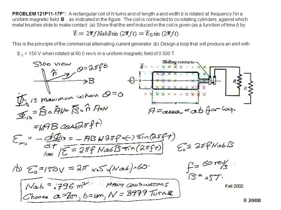 PROBLEM 121P11-17P*: A rectangular coil of N turns and of length a and width b is rotated at frequency f in a uniform magnetic field B , as indicated in the figure . The coil is connected to co-rotating cylinders, against which metal brushes slide to make contact. (a) Show that the emf induced in the coil is given (as a function of time t) by