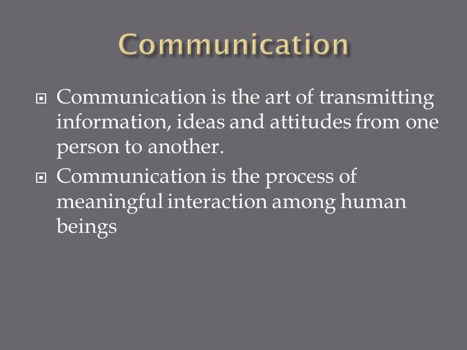 Communication Communication is the art of transmitting information, ideas and attitudes from one person to another.