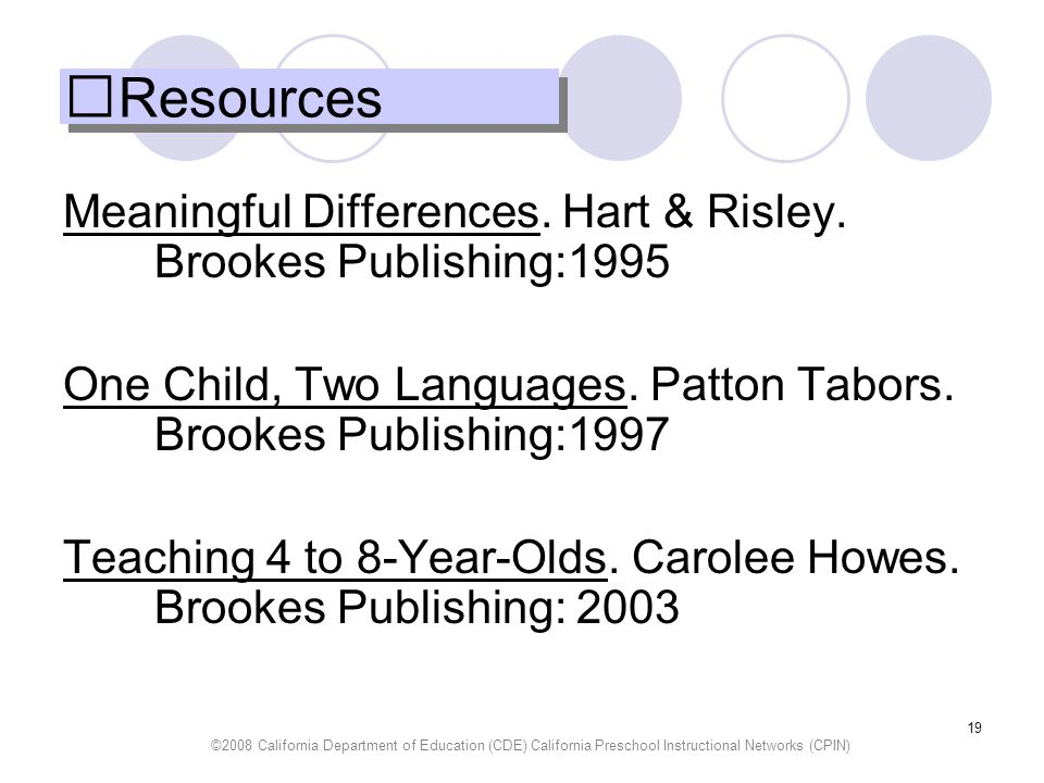 Resources Meaningful Differences. Hart & Risley. Brookes Publishing:1995. One Child, Two Languages. Patton Tabors. Brookes Publishing:1997.