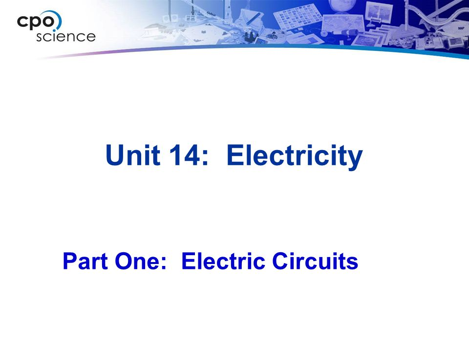 Unit 14: Electricity Part One: Electric Circuits