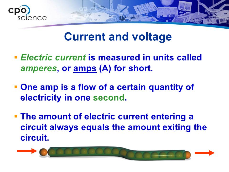 Current and voltage Electric current is measured in units called amperes, or amps (A) for short.