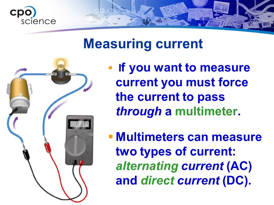 Measuring current If you want to measure current you must force the current to pass through a multimeter.