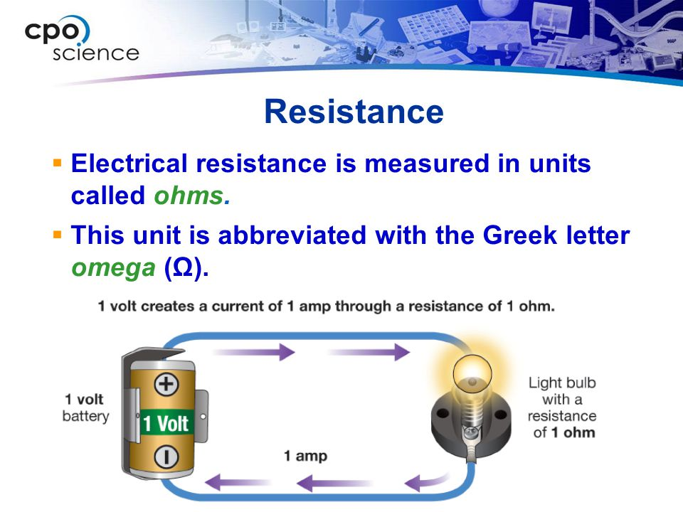 Resistance Electrical resistance is measured in units called ohms.