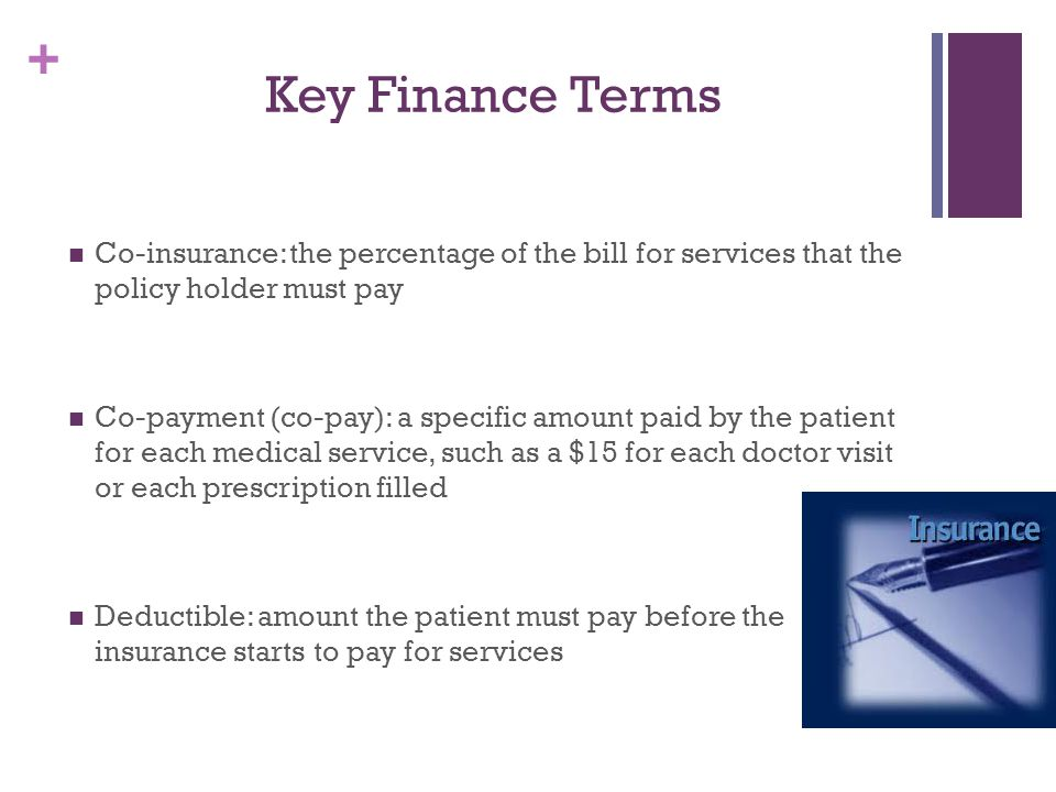 Key Finance Terms Co-insurance: the percentage of the bill for services that the policy holder must pay.