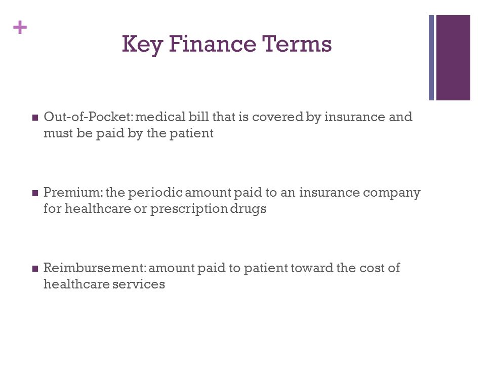 Key Finance Terms Out-of-Pocket: medical bill that is covered by insurance and must be paid by the patient.