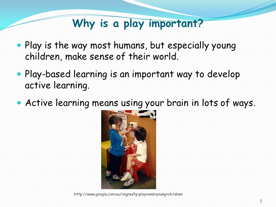 Why is a play important Play is the way most humans, but especially young children, make sense of their world.