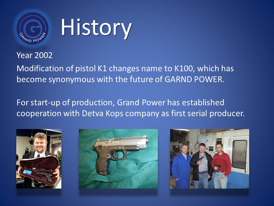 History Year 2002. Modification of pistol K1 changes name to K100, which has become synonymous with the future of GARND POWER.