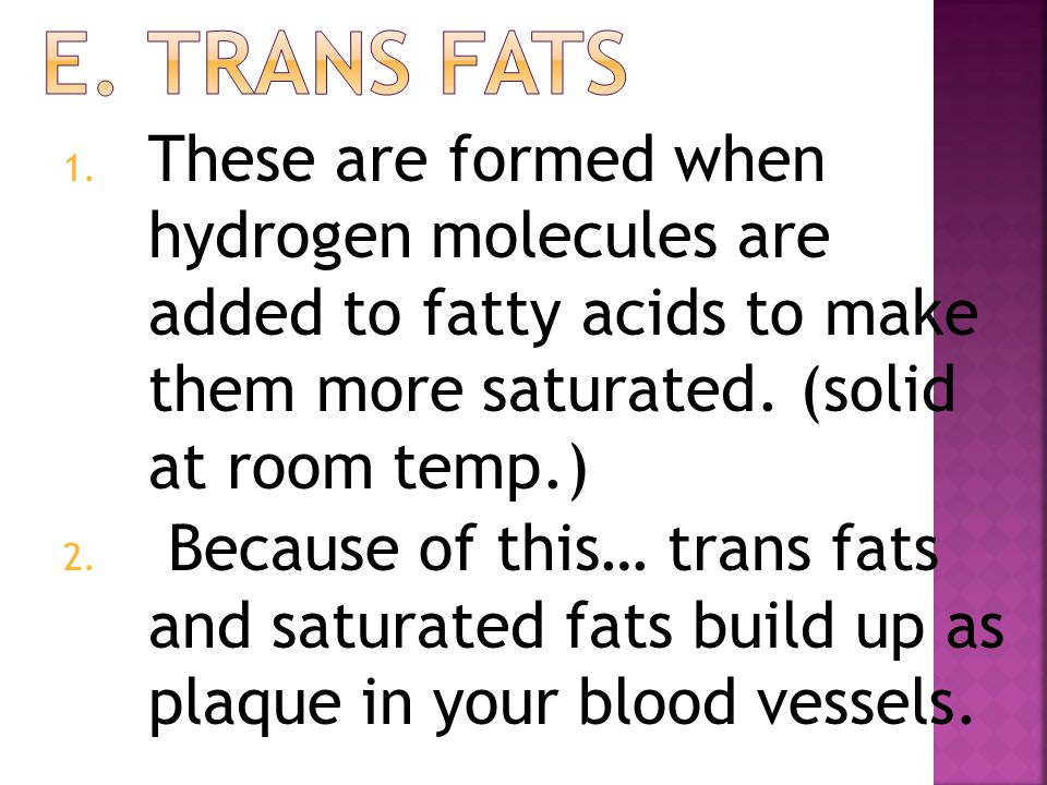 E. Trans fats These are formed when hydrogen molecules are added to fatty acids to make them more saturated. (solid at room temp.)
