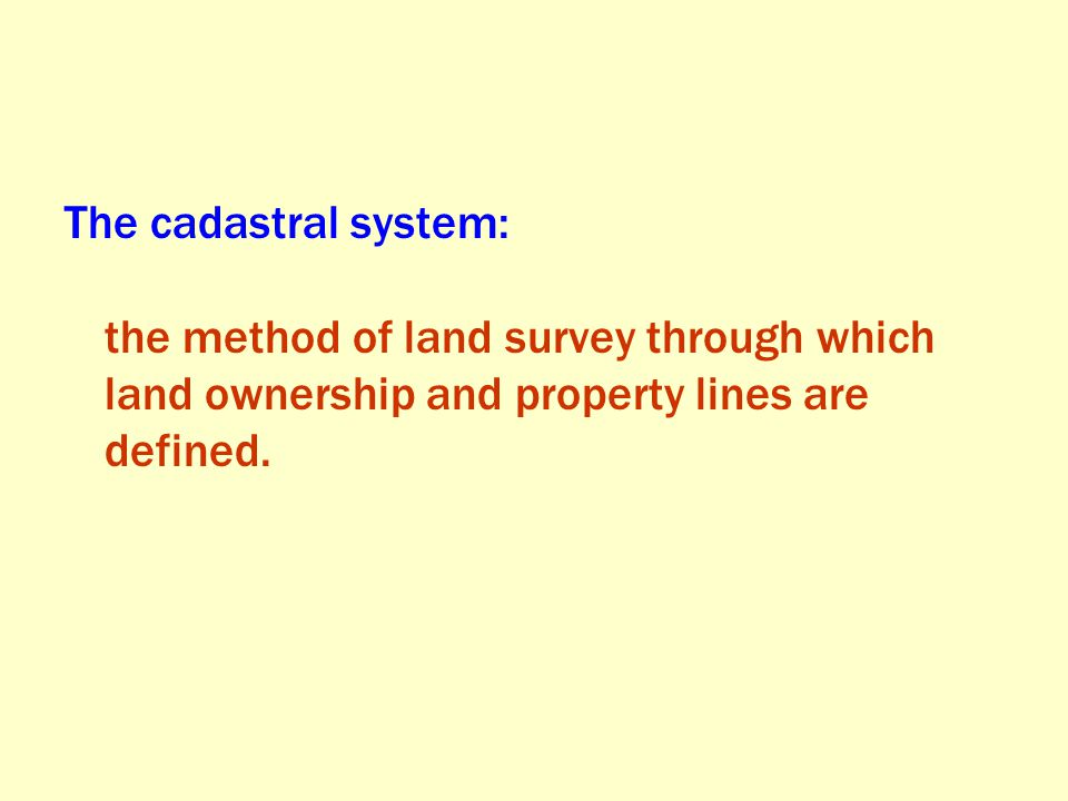 The cadastral system: the method of land survey through which land ownership and property lines are defined.