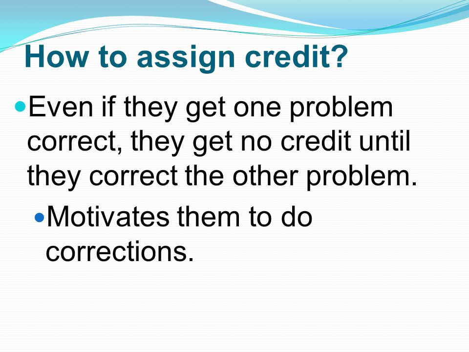 How to assign credit Even if they get one problem correct, they get no credit until they correct the other problem.