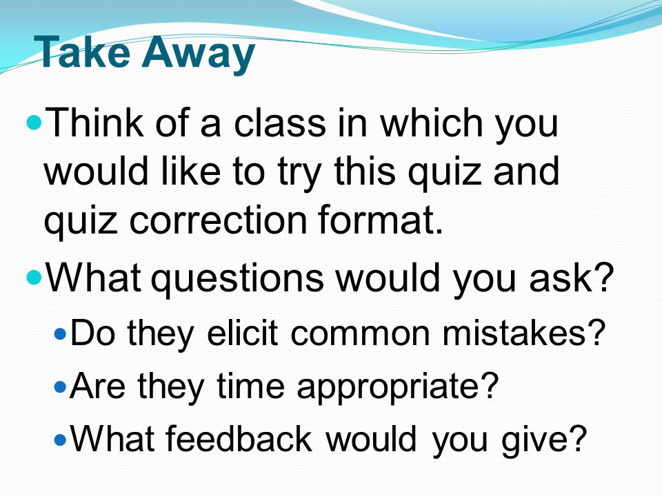 Take Away Think of a class in which you would like to try this quiz and quiz correction format. What questions would you ask