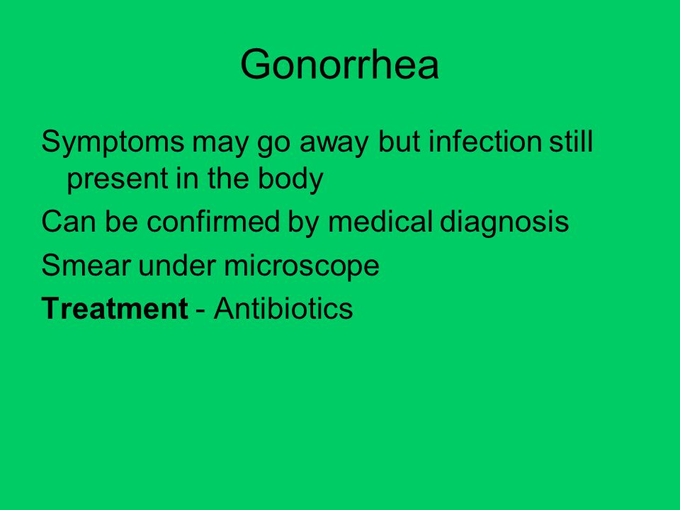 Gonorrhea Symptoms may go away but infection still present in the body