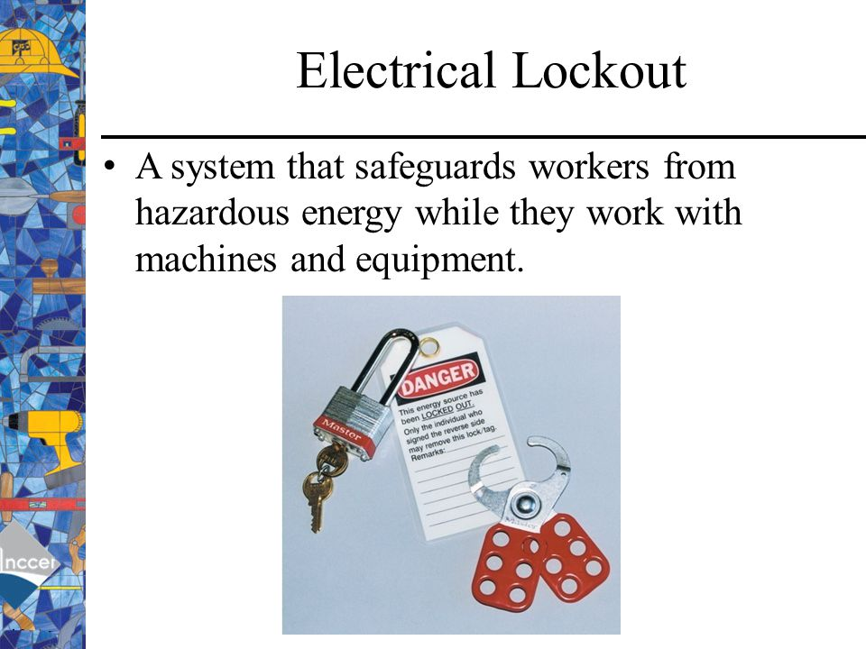 Electrical Lockout A system that safeguards workers from hazardous energy while they work with machines and equipment.