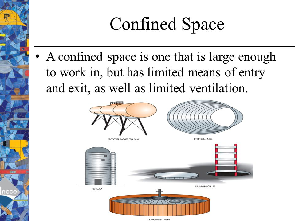 Confined Space A confined space is one that is large enough to work in, but has limited means of entry and exit, as well as limited ventilation.