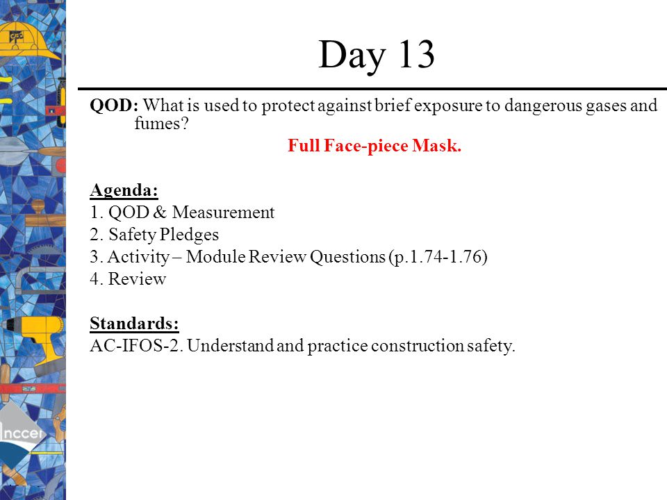 Day 13 QOD: What is used to protect against brief exposure to dangerous gases and fumes Full Face-piece Mask.