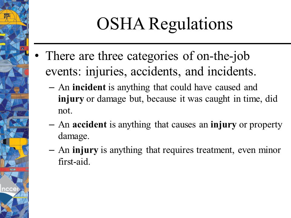 OSHA Regulations There are three categories of on-the-job events: injuries, accidents, and incidents.