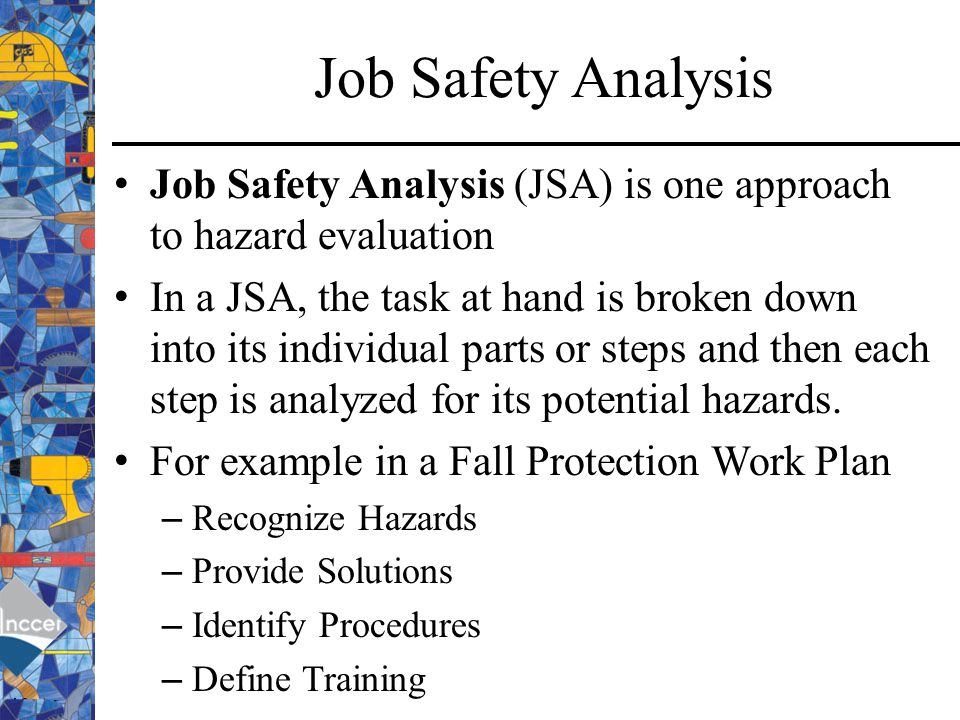 Job Safety Analysis Job Safety Analysis (JSA) is one approach to hazard evaluation.