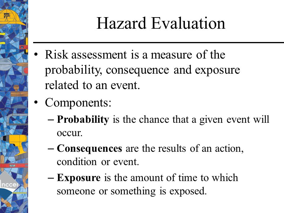 Hazard Evaluation Risk assessment is a measure of the probability, consequence and exposure related to an event.