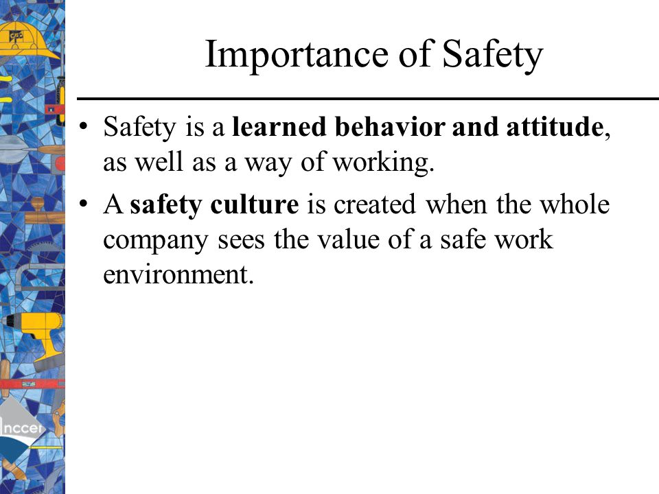 Importance of Safety Safety is a learned behavior and attitude, as well as a way of working.