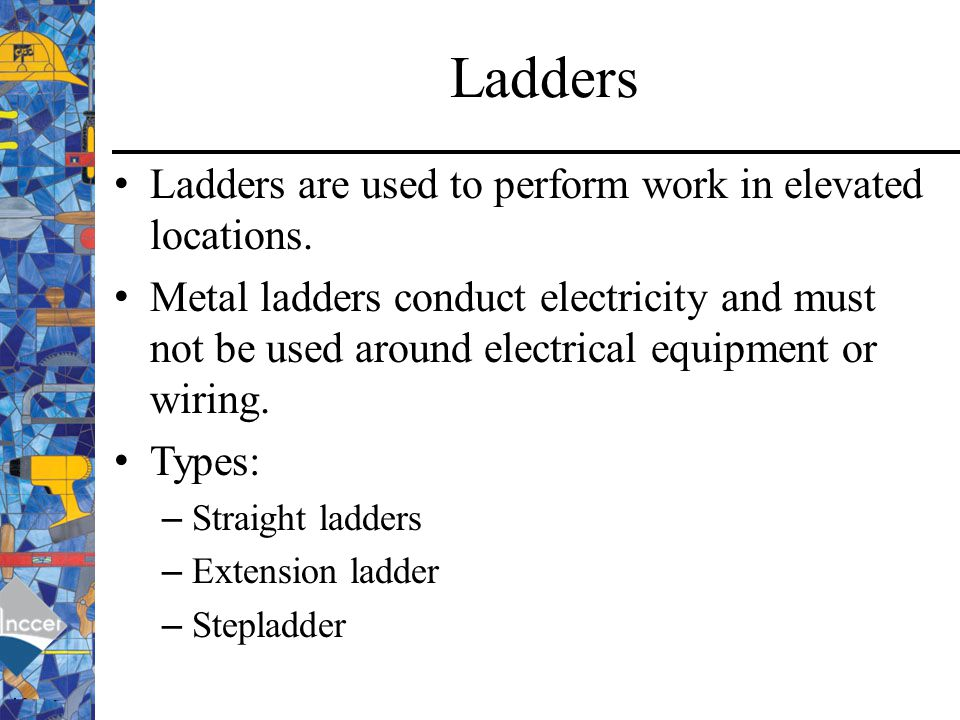 Ladders Ladders are used to perform work in elevated locations.