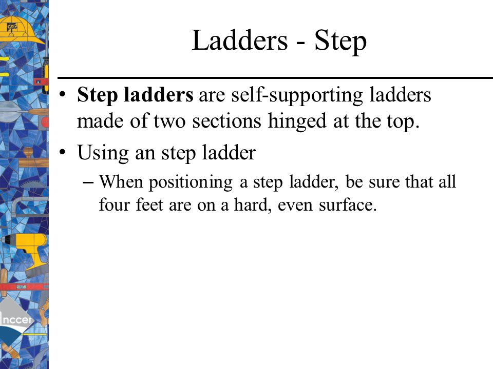 Ladders - Step Step ladders are self-supporting ladders made of two sections hinged at the top. Using an step ladder.