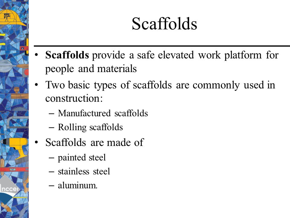 Scaffolds Scaffolds provide a safe elevated work platform for people and materials. Two basic types of scaffolds are commonly used in construction:
