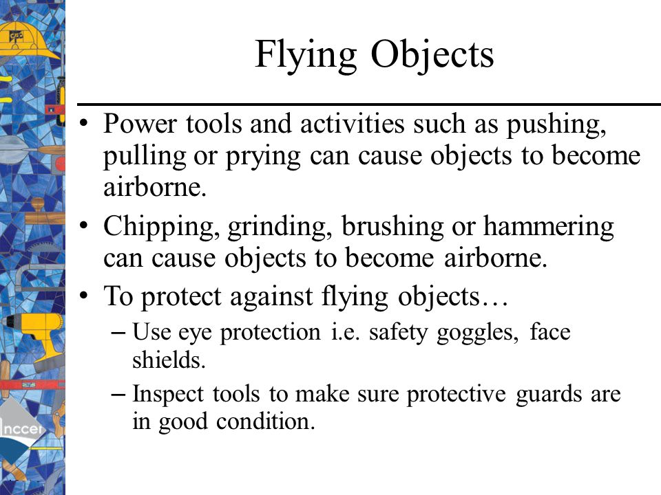 Flying Objects Power tools and activities such as pushing, pulling or prying can cause objects to become airborne.